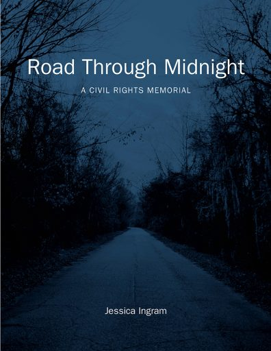 From ROAD THROUGH MIDNIGHT: A CIVIL RIGHTS MEMORIAL by Jessica Ingram. Copyright © 2020 by Jessica Ingram. Used by permission of the University of North Carolina Press. www.uncpress.org